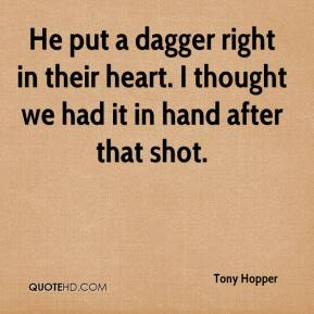 Tony Hopper  - He put a dagger right in their heart. I thought we had it in hand after that shot.