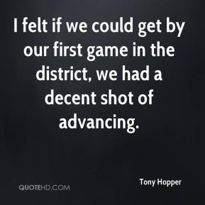 Tony Hopper  - I felt if we could get by our first game in the district, we had a decent shot of advancing.