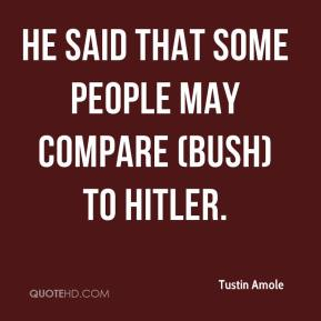 He said that some people may compare (Bush) to Hitler.