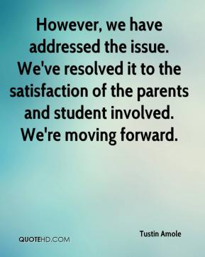 Tustin Amole  - However, we have addressed the issue. We've resolved it to the satisfaction of the parents and student involved. We're moving forward.