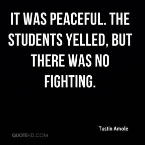 It was peaceful. The students yelled, but there was no fighting.