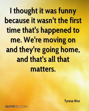Tyrese Rice  - I thought it was funny because it wasn't the first time that's happened to me. We're moving on and they're going home, and that's all that matters.
