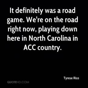 Tyrese Rice  - It definitely was a road game. We're on the road right now, playing down here in North Carolina in ACC country.