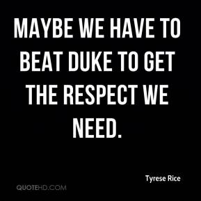 Tyrese Rice  - Maybe we have to beat Duke to get the respect we need.