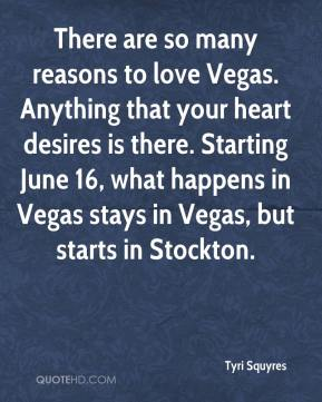 Tyri Squyres  - There are so many reasons to love Vegas. Anything that your heart desires is there. Starting June 16, what happens in Vegas stays in Vegas, but starts in Stockton.