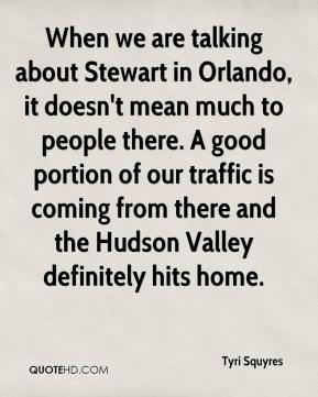 Tyri Squyres  - When we are talking about Stewart in Orlando, it doesn't mean much to people there. A good portion of our traffic is coming from there and the Hudson Valley definitely hits home.