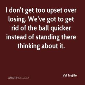 I don't get too upset over losing. We've got to get rid of the ball quicker instead of standing there thinking about it.