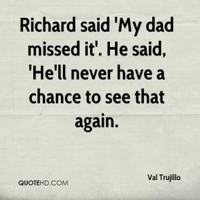 Richard said 'My dad missed it'. He said, 'He'll never have a chance to see that again.