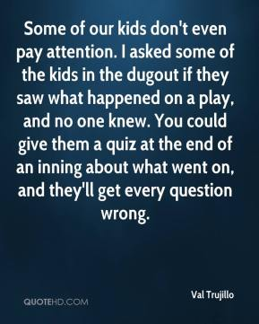 Some of our kids don't even pay attention. I asked some of the kids in the dugout if they saw what happened on a play, and no one knew. You could give them a quiz at the end of an inning about what went on, and they'll get every question wrong.