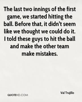 The last two innings of the first game, we started hitting the ball. Before that, it didn't seem like we thought we could do it. I told these guys to hit the ball and make the other team make mistakes.