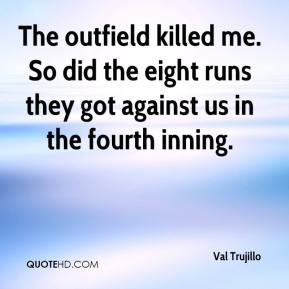 Val Trujillo  - The outfield killed me. So did the eight runs they got against us in the fourth inning.