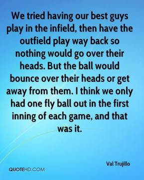 We tried having our best guys play in the infield, then have the outfield play way back so nothing would go over their heads. But the ball would bounce over their heads or get away from them. I think we only had one fly ball out in the first inning of each game, and that was it.