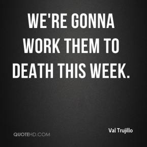 We're gonna work them to death this week.