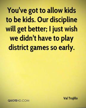 You've got to allow kids to be kids. Our discipline will get better; I just wish we didn't have to play district games so early.