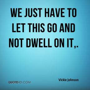 Vickie Johnson  - We just have to let this go and not dwell on it.