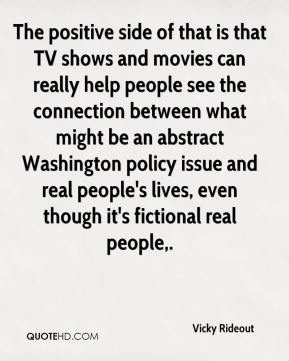 Vicky Rideout  - The positive side of that is that TV shows and movies can really help people see the connection between what might be an abstract Washington policy issue and real people's lives, even though it's fictional real people.