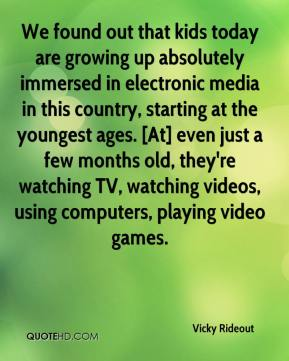 Vicky Rideout  - We found out that kids today are growing up absolutely immersed in electronic media in this country, starting at the youngest ages. [At] even just a few months old, they're watching TV, watching videos, using computers, playing video games.