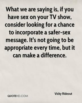 Vicky Rideout  - What we are saying is, if you have sex on your TV show, consider looking for a chance to incorporate a safer-sex message. It's not going to be appropriate every time, but it can make a difference.
