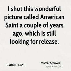 I shot this wonderful picture called American Saint a couple of years ago, which is still looking for release.