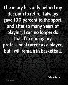 Vlade Divac  - The injury has only helped my decision to retire. I always gave 100 percent to the sport, and after so many years of playing, I can no longer do that. I'm ending my professional career as a player, but I will remain in basketball.