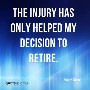 Vlade Divac  - The injury has only helped my decision to retire.