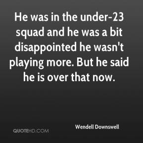 Wendell Downswell  - He was in the under-23 squad and he was a bit disappointed he wasn't playing more. But he said he is over that now.