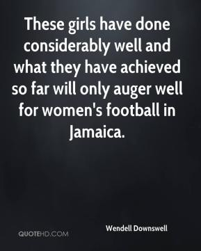 Wendell Downswell  - These girls have done considerably well and what they have achieved so far will only auger well for women's football in Jamaica.