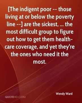 Wendy Ward  - [The indigent poor -- those living at or below the poverty line --] are the sickest, ... the most difficult group to figure out how to get them health-care coverage, and yet they're the ones who need it the most.