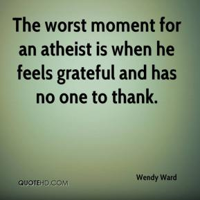 Wendy Ward  - The worst moment for an atheist is when he feels grateful and has no one to thank.