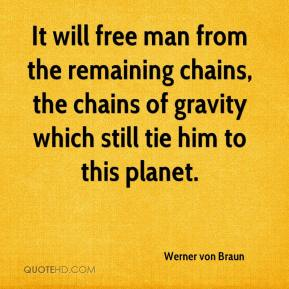 Werner von Braun  - It will free man from the remaining chains, the chains of gravity which still tie him to this planet.