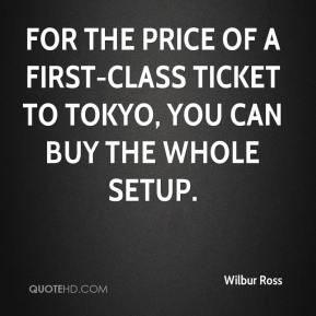 Wilbur Ross  - For the price of a first-class ticket to Tokyo, you can buy the whole setup.
