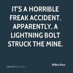 Wilbur Ross  - It's a horrible freak accident. Apparently, a lightning bolt struck the mine.