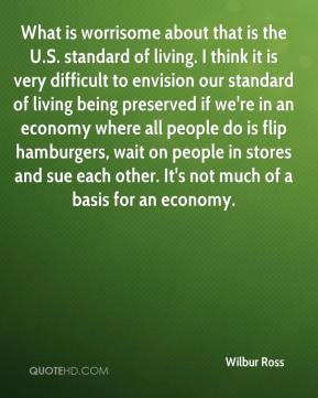 What is worrisome about that is the U.S. standard of living. I think it is very difficult to envision our standard of living being preserved if we're in an economy where all people do is flip hamburgers, wait on people in stores and sue each other. It's not much of a basis for an economy.