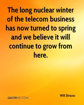 Will Strauss  - The long nuclear winter of the telecom business has now turned to spring and we believe it will continue to grow from here.