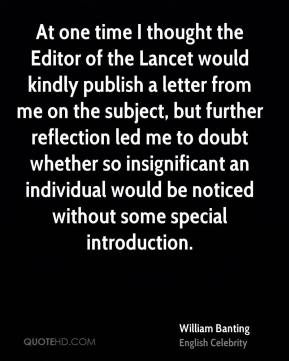 At one time I thought the Editor of the Lancet would kindly publish a letter from me on the subject, but further reflection led me to doubt whether so insignificant an individual would be noticed without some special introduction.