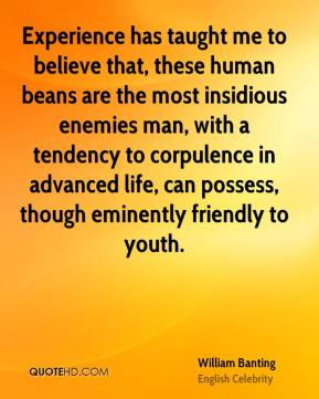 Experience has taught me to believe that, these human beans are the most insidious enemies man, with a tendency to corpulence in advanced life, can possess, though eminently friendly to youth.