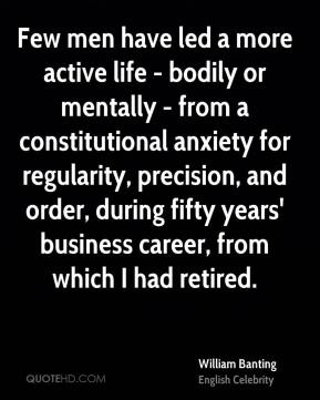 William Banting - Few men have led a more active life - bodily or mentally - from a constitutional anxiety for regularity, precision, and order, during fifty years' business career, from which I had retired.