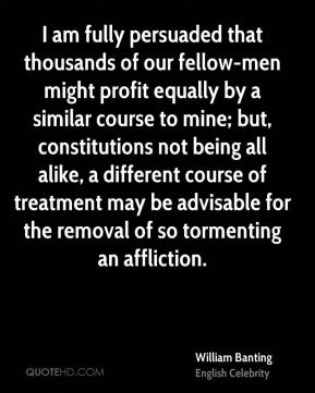 William Banting - I am fully persuaded that thousands of our fellow-men might profit equally by a similar course to mine; but, constitutions not being all alike, a different course of treatment may be advisable for the removal of so tormenting an affliction.