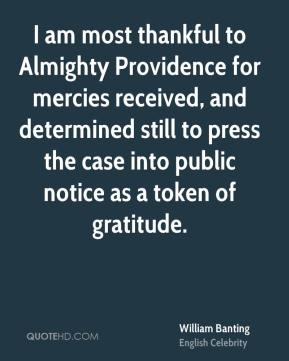 I am most thankful to Almighty Providence for mercies received, and determined still to press the case into public notice as a token of gratitude.