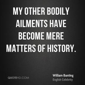 William Banting - My other bodily ailments have become mere matters of history.