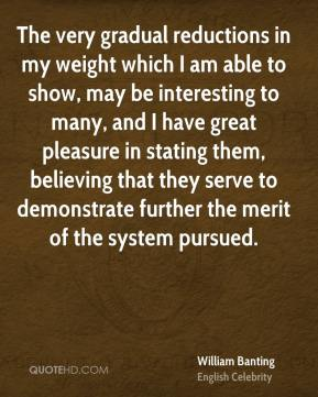 William Banting - The very gradual reductions in my weight which I am able to show, may be interesting to many, and I have great pleasure in stating them, believing that they serve to demonstrate further the merit of the system pursued.