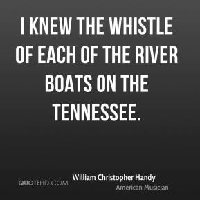 William Christopher Handy - I knew the whistle of each of the river boats on the Tennessee.