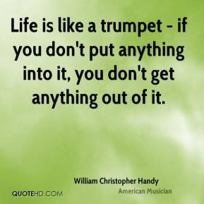 William Christopher Handy - Life is like a trumpet - if you don't put anything into it, you don't get anything out of it.
