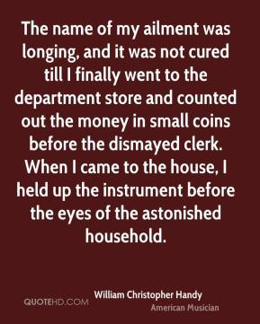 William Christopher Handy - The name of my ailment was longing, and it was not cured till I finally went to the department store and counted out the money in small coins before the dismayed clerk. When I came to the house, I held up the instrument before the eyes of the astonished household.