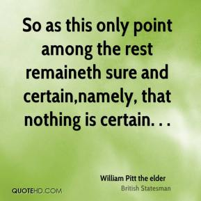 William Pitt the elder  - So as this only point among the rest remaineth sure and certain,namely, that nothing is certain. . .