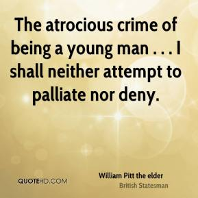William Pitt the elder  - The atrocious crime of being a young man . . . I shall neither attempt to palliate nor deny.