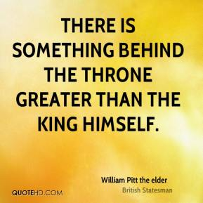 William Pitt the elder  - There is something behind the throne greater than the King himself.