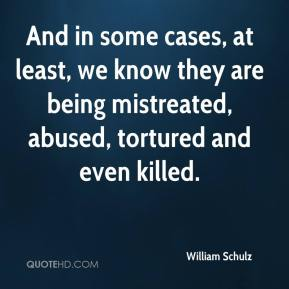 William Schulz  - And in some cases, at least, we know they are being mistreated, abused, tortured and even killed.