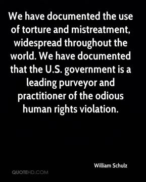 William Schulz  - We have documented the use of torture and mistreatment, widespread throughout the world. We have documented that the U.S. government is a leading purveyor and practitioner of the odious human rights violation.