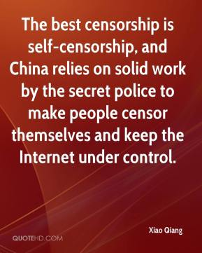 Xiao Qiang  - The best censorship is self-censorship, and China relies on solid work by the secret police to make people censor themselves and keep the Internet under control.